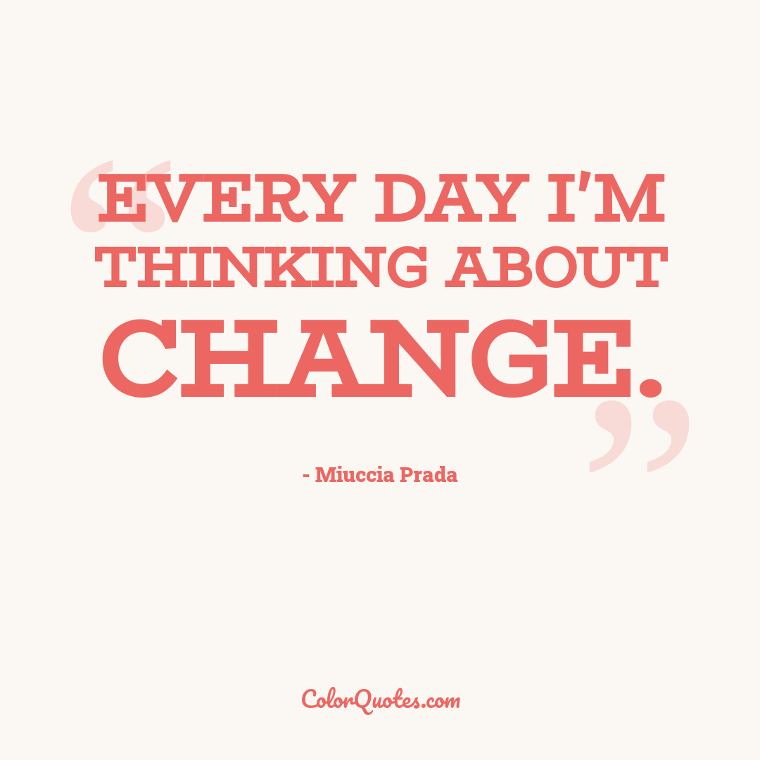 Every day I'm thinking about change.
