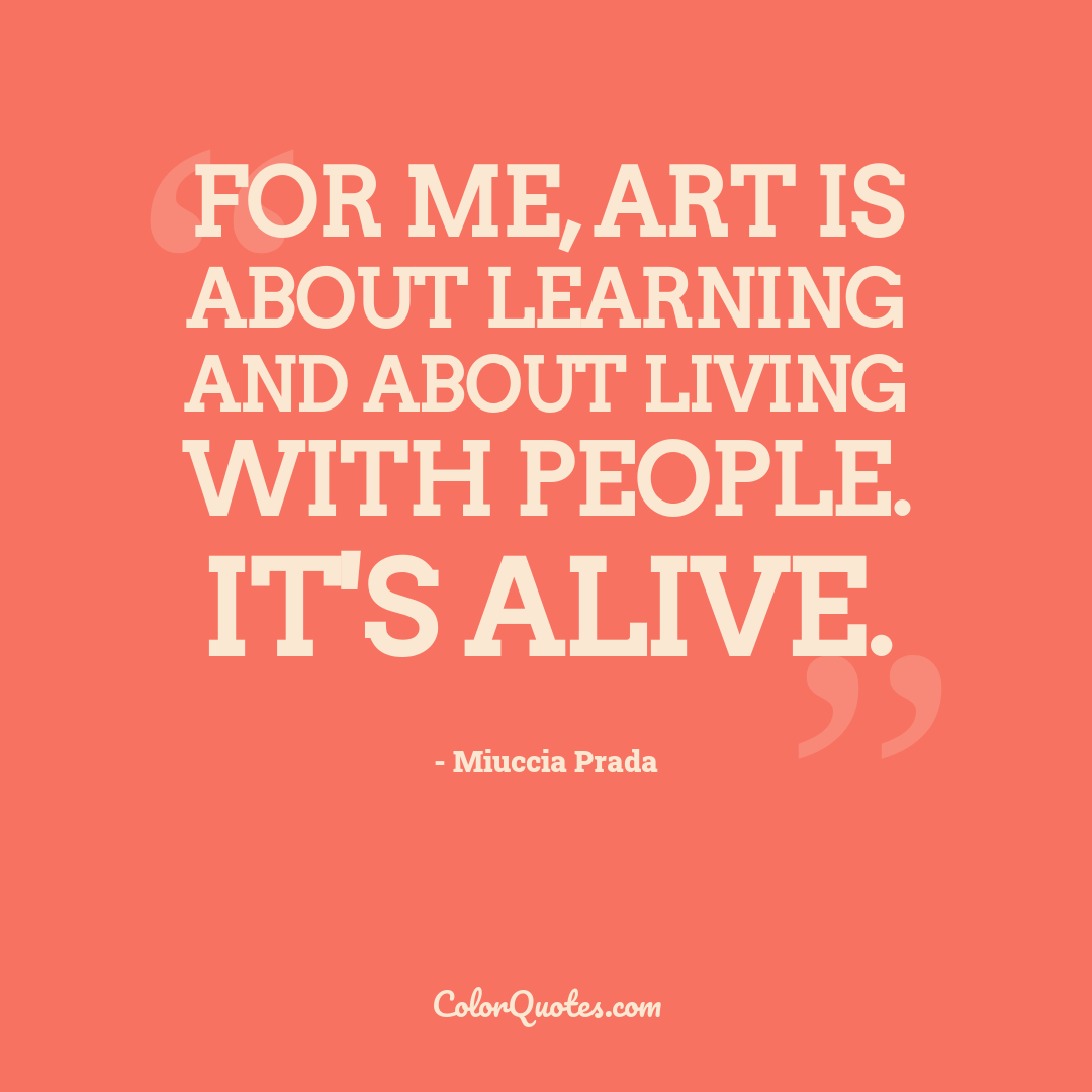 For me, art is about learning and about living with people. It's alive.