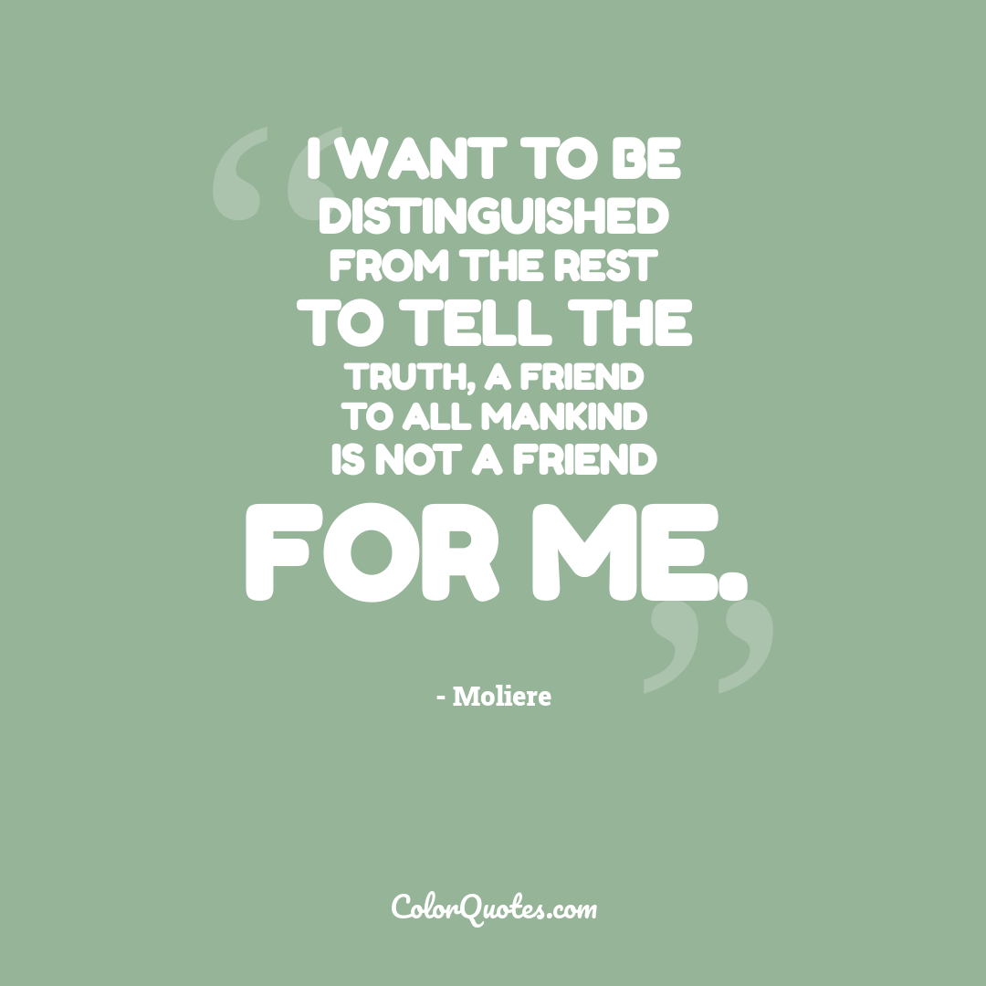 I want to be distinguished from the rest to tell the truth, a friend to all mankind is not a friend for me.