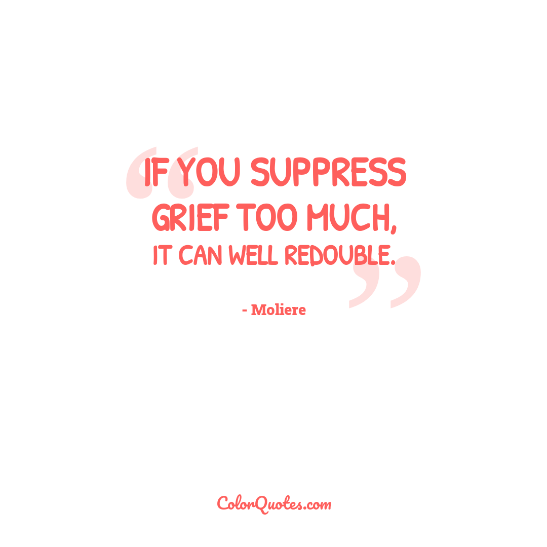 If you suppress grief too much, it can well redouble.