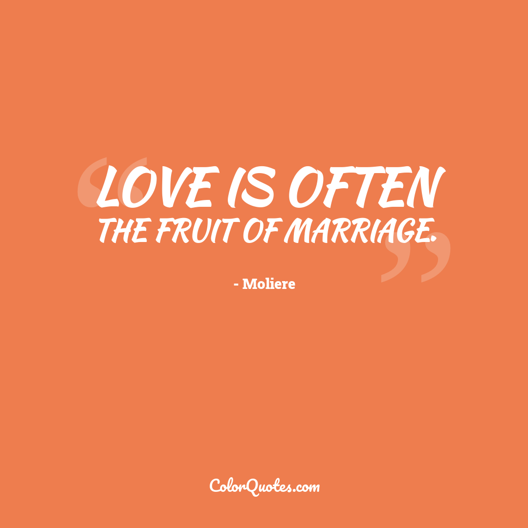Love is often the fruit of marriage.