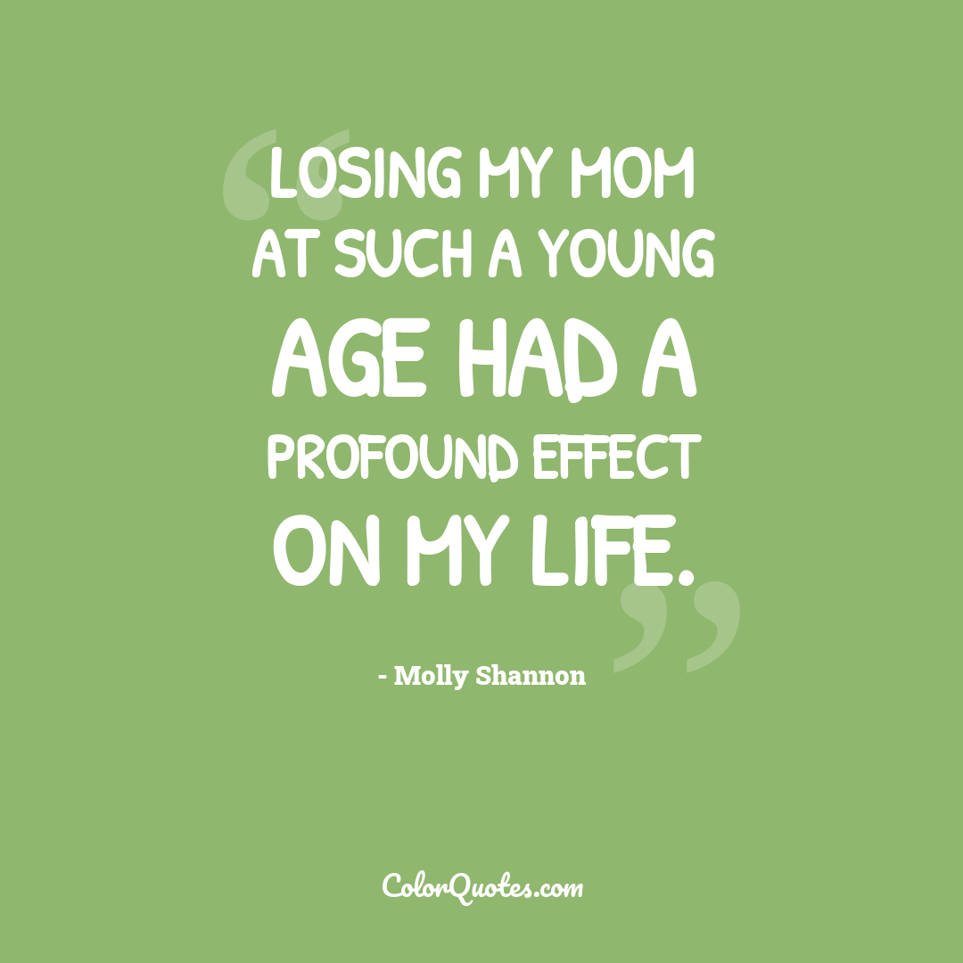 Losing my mom at such a young age had a profound effect on my life. by Molly Shannon