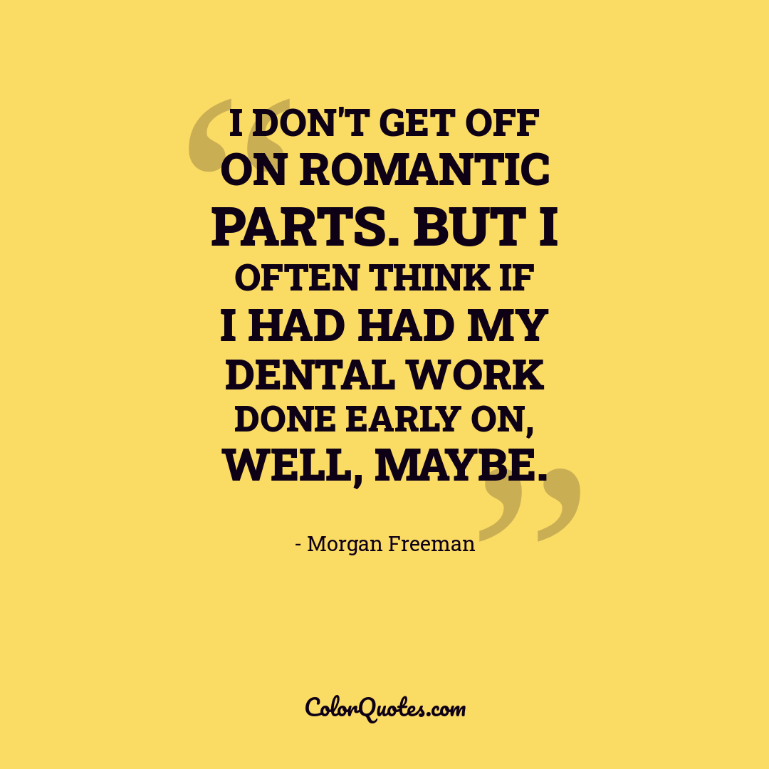 I don't get off on romantic parts. But I often think if I had had my dental work done early on, well, maybe.
