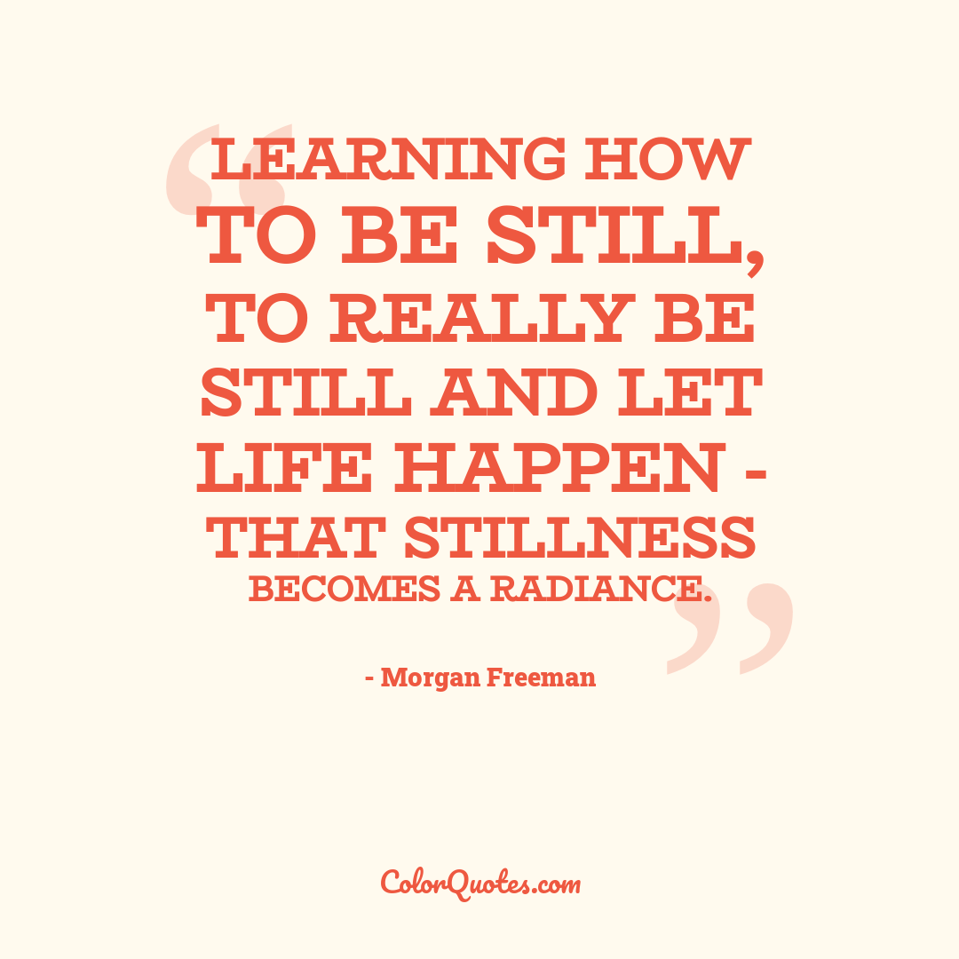 Learning how to be still, to really be still and let life happen - that stillness becomes a radiance.