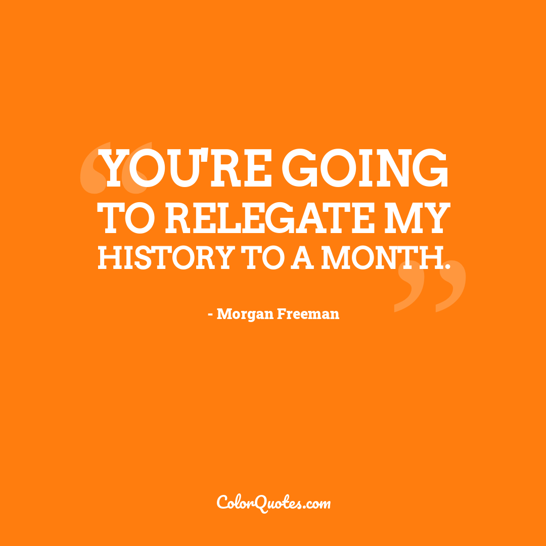 You're going to relegate my history to a month.