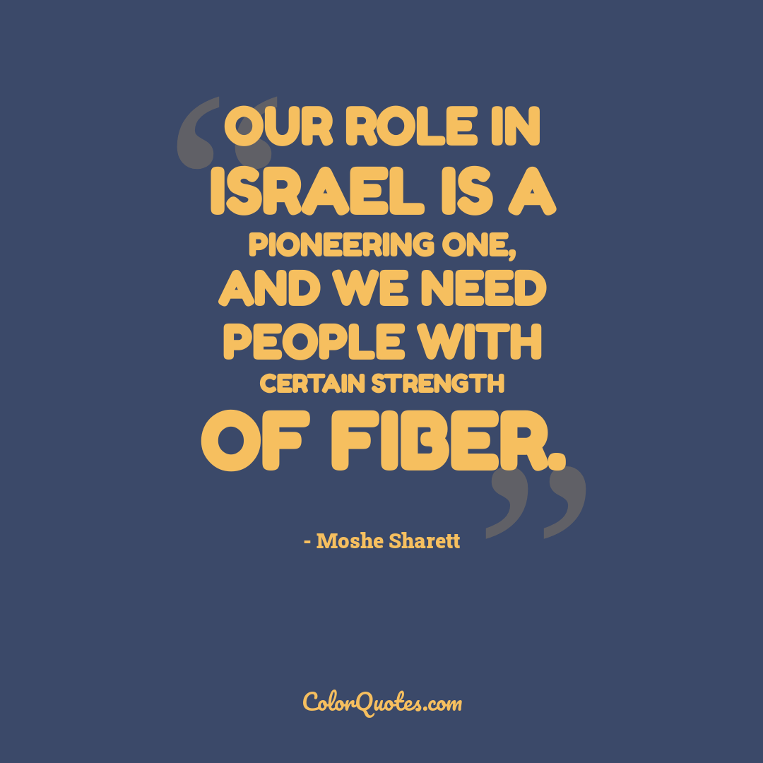 Our role in Israel is a pioneering one, and we need people with certain strength of fiber.