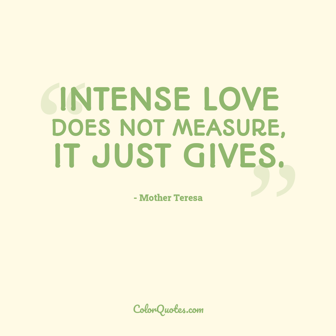 Intense love does not measure, it just gives.