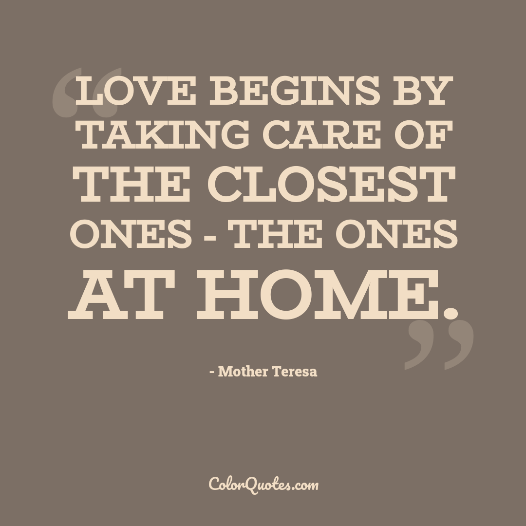 Love begins by taking care of the closest ones - the ones at home.