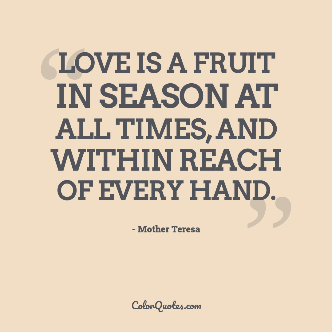 Love is a fruit in season at all times, and within reach of every hand.