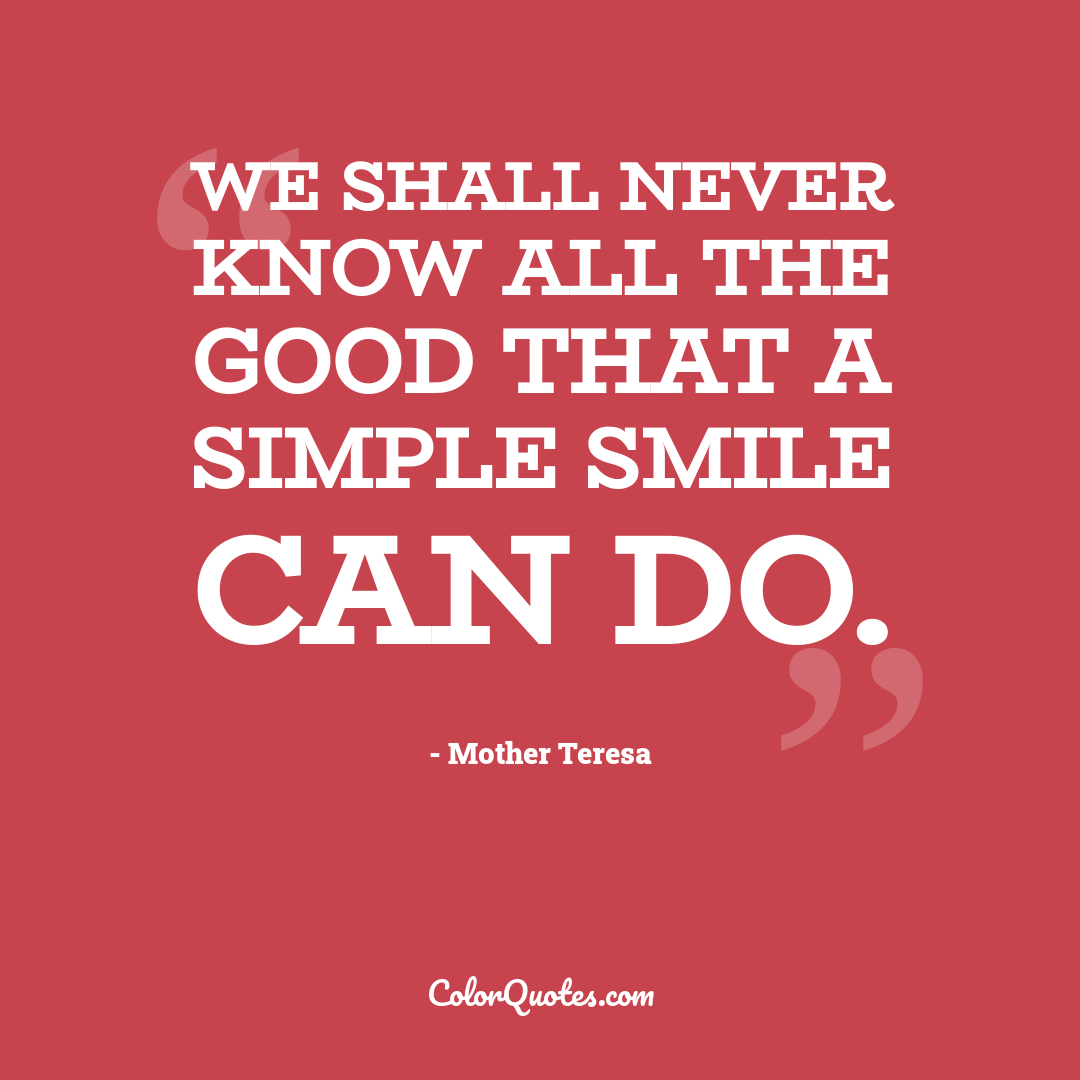 We shall never know all the good that a simple smile can do.