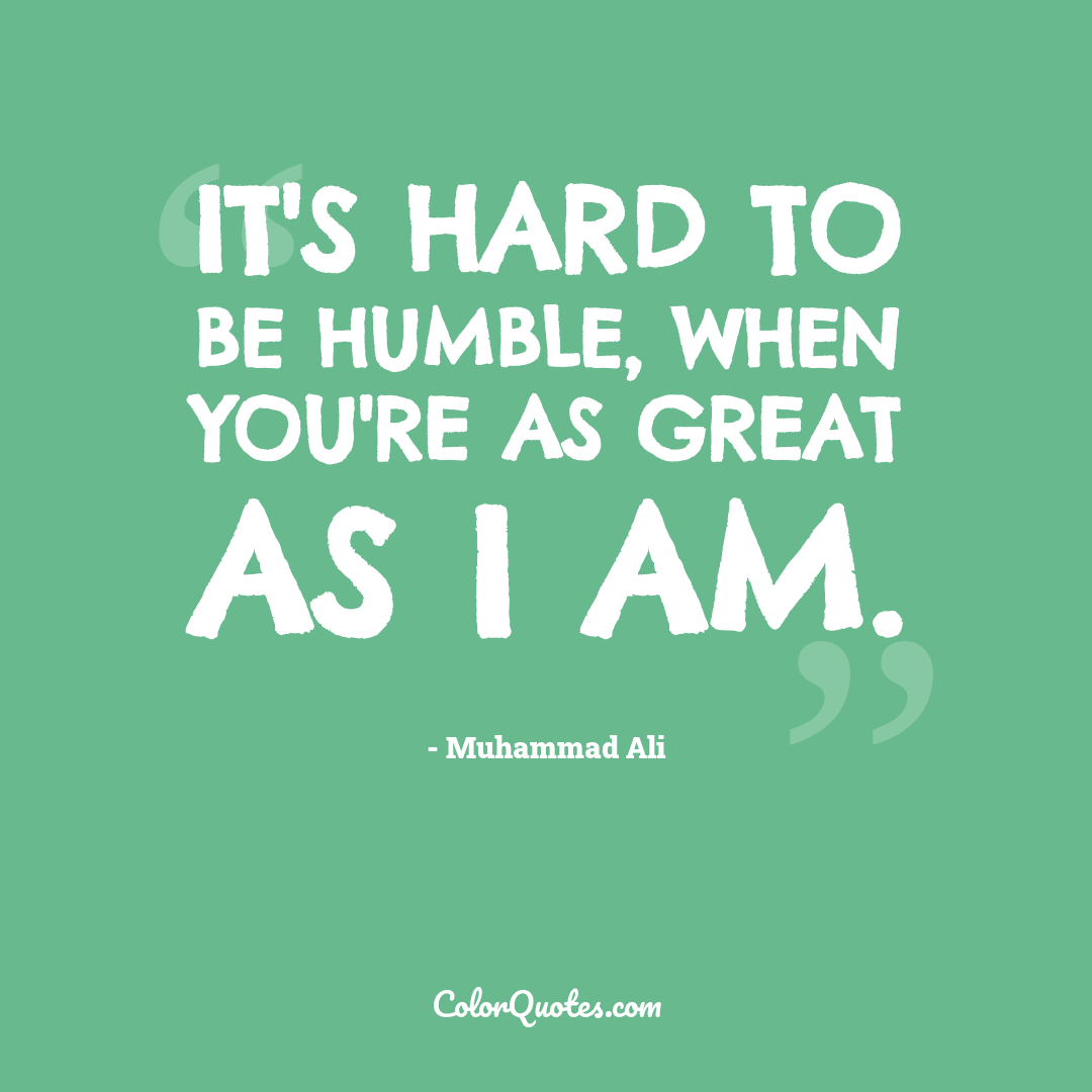 It's hard to be humble, when you're as great as I am.