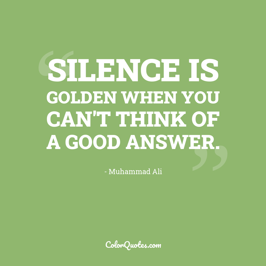 Silence is golden when you can't think of a good answer.