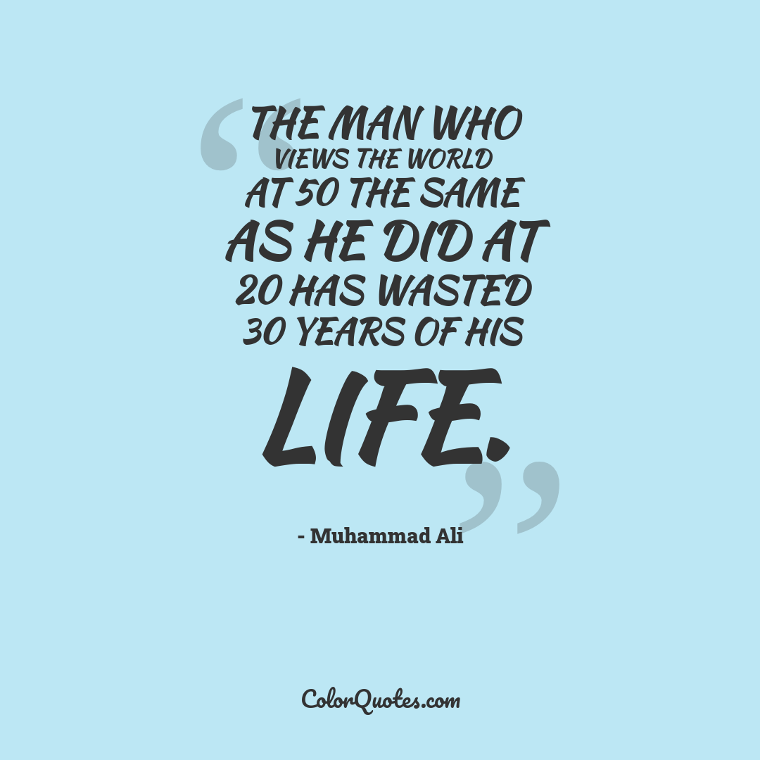 The man who views the world at 50 the same as he did at 20 has wasted 30 years of his life.
