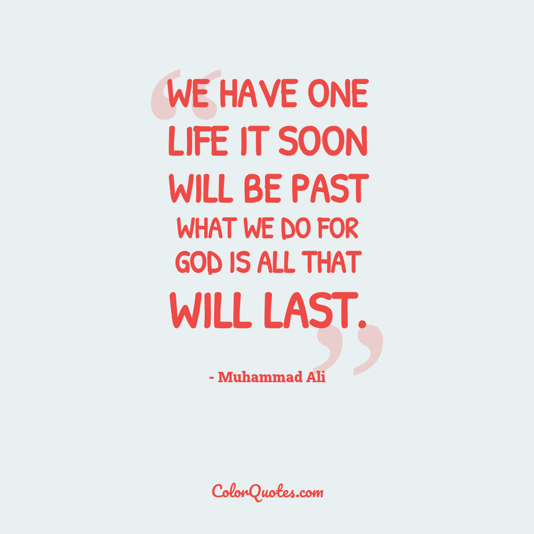 We have one life it soon will be past what we do for God is all that will last.