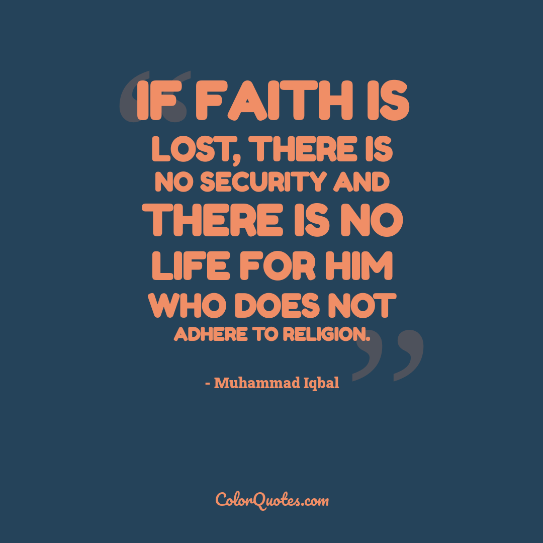 If faith is lost, there is no security and there is no life for him who does not adhere to religion.