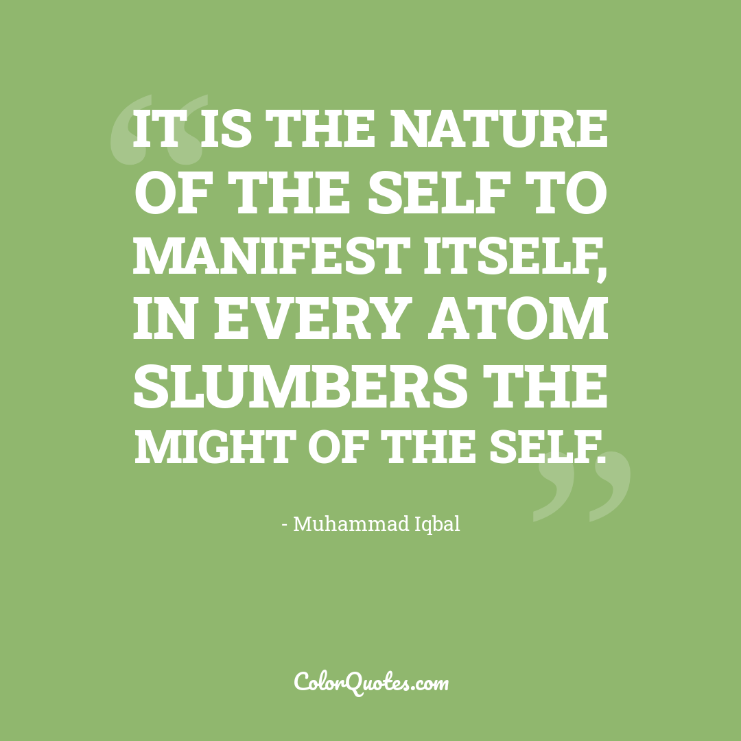 It is the nature of the self to manifest itself, In every atom slumbers the might of the self.