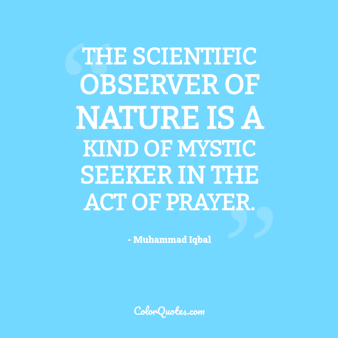 The scientific observer of Nature is a kind of mystic seeker in the act of prayer.