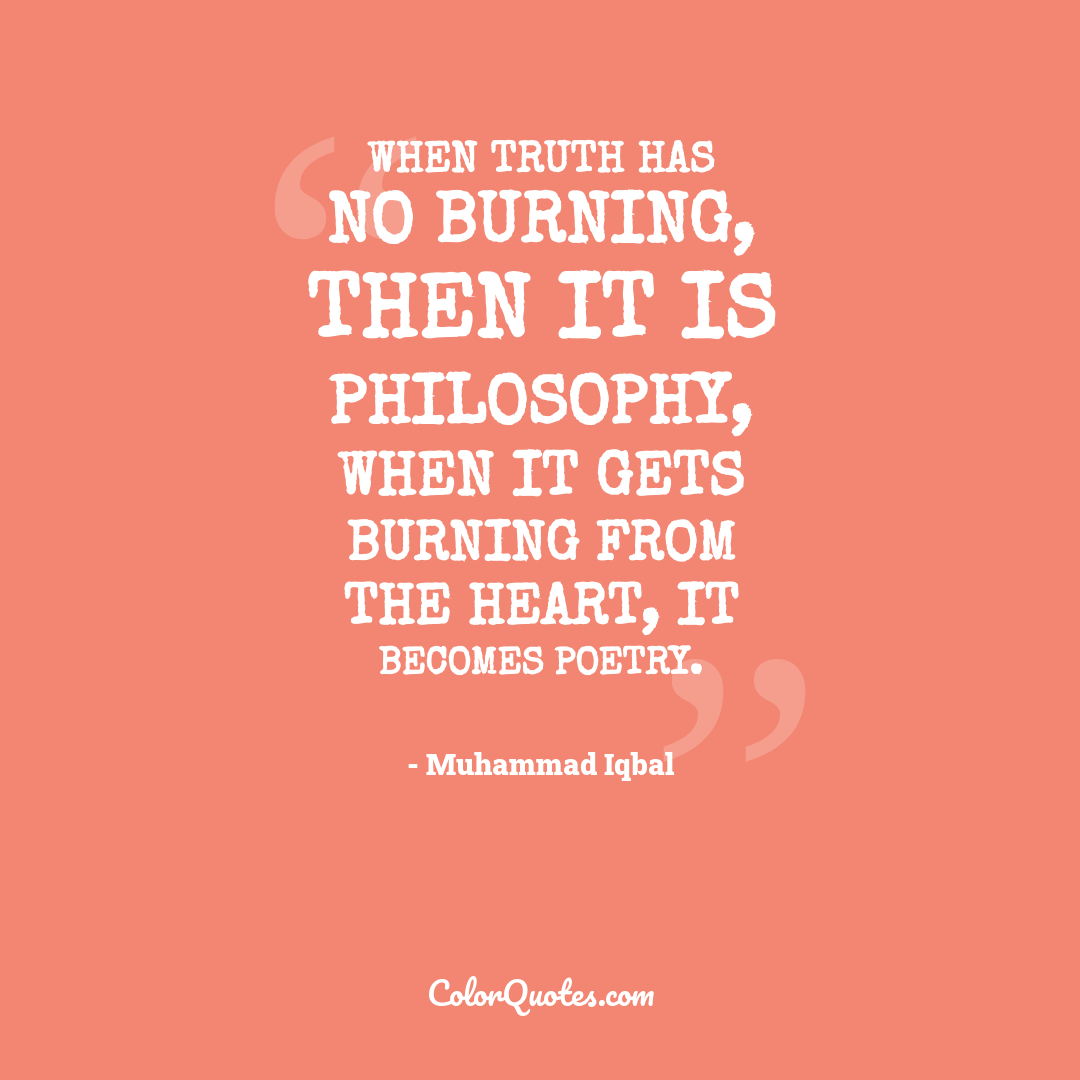 When truth has no burning, then it is philosophy, when it gets burning from the heart, it becomes poetry.
