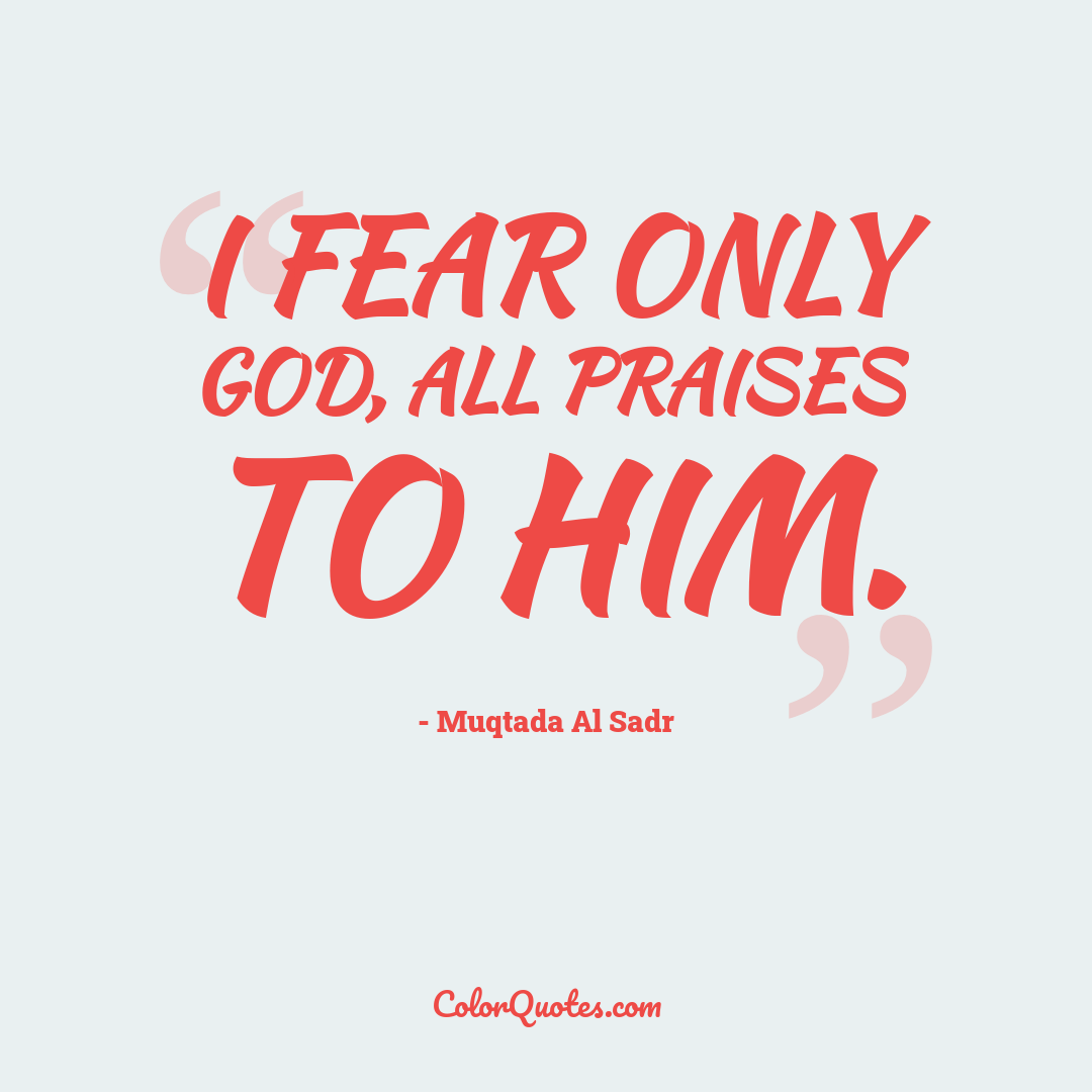 I fear only God, all praises to Him.