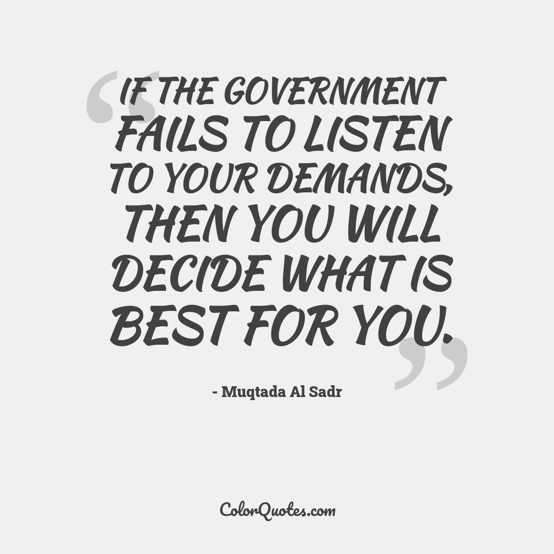 If the government fails to listen to your demands, then you will decide what is best for you. by Muqtada Al Sadr