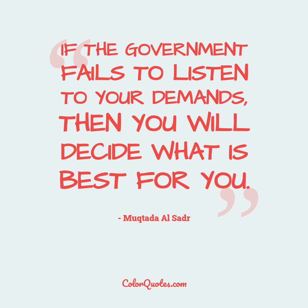 If the government fails to listen to your demands, then you will decide what is best for you.