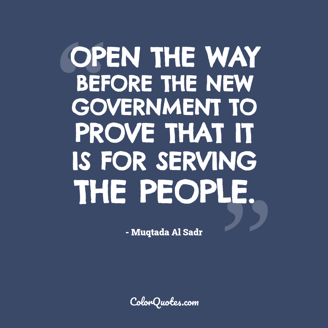 Open the way before the new government to prove that it is for serving the people.