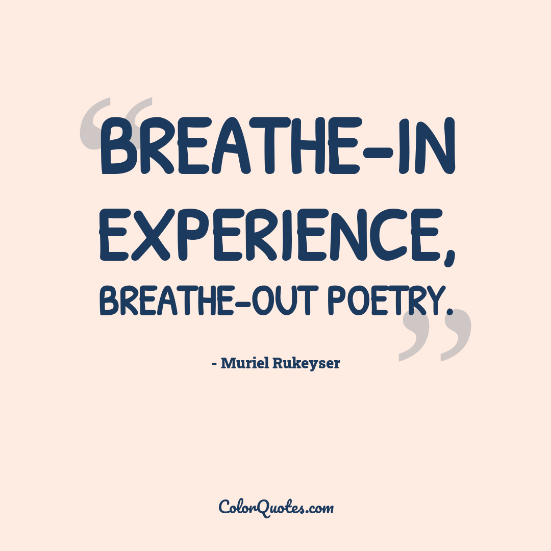 Breathe-in experience, breathe-out poetry.