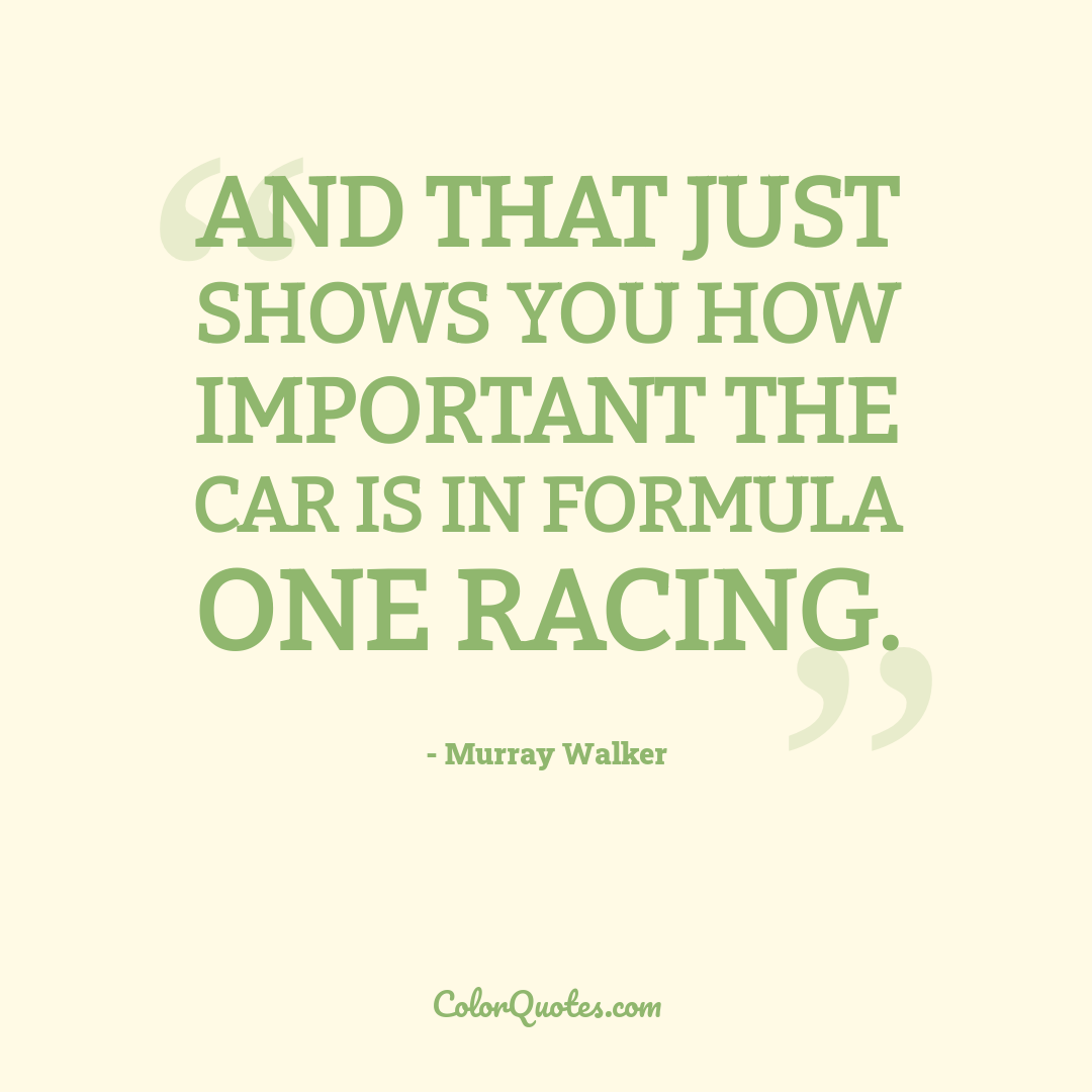 And that just shows you how important the car is in Formula One Racing.