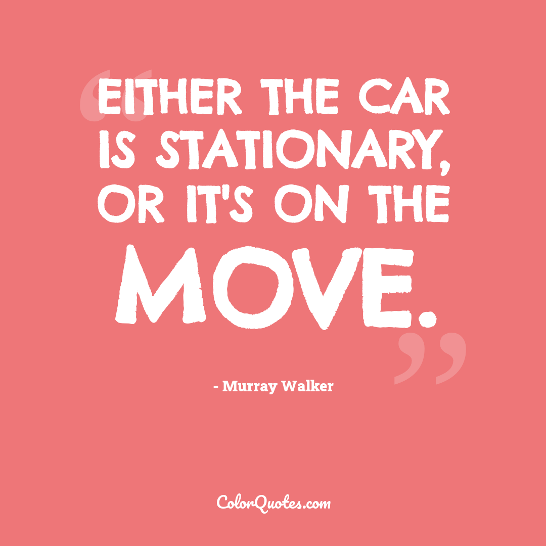 Either the car is stationary, or it's on the move.
