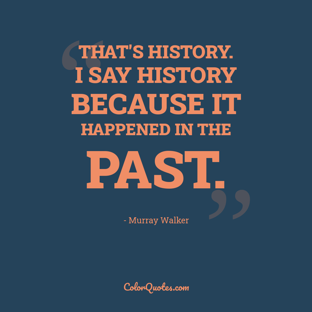 That's history. I say history because it happened in the past.