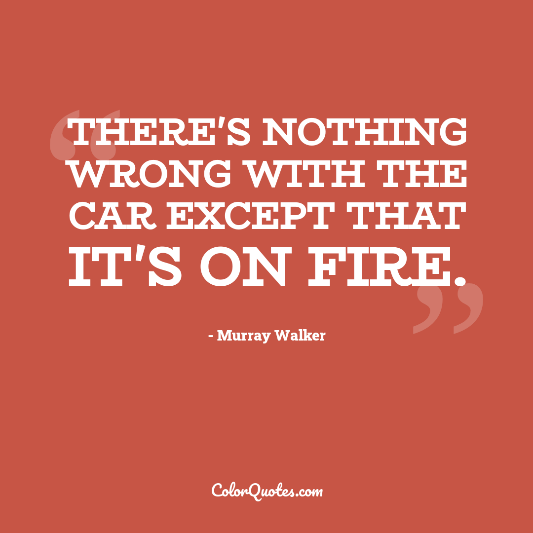 There's nothing wrong with the car except that it's on fire.