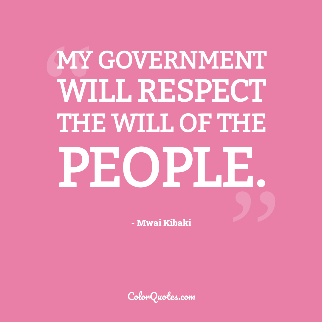 My government will respect the will of the people.