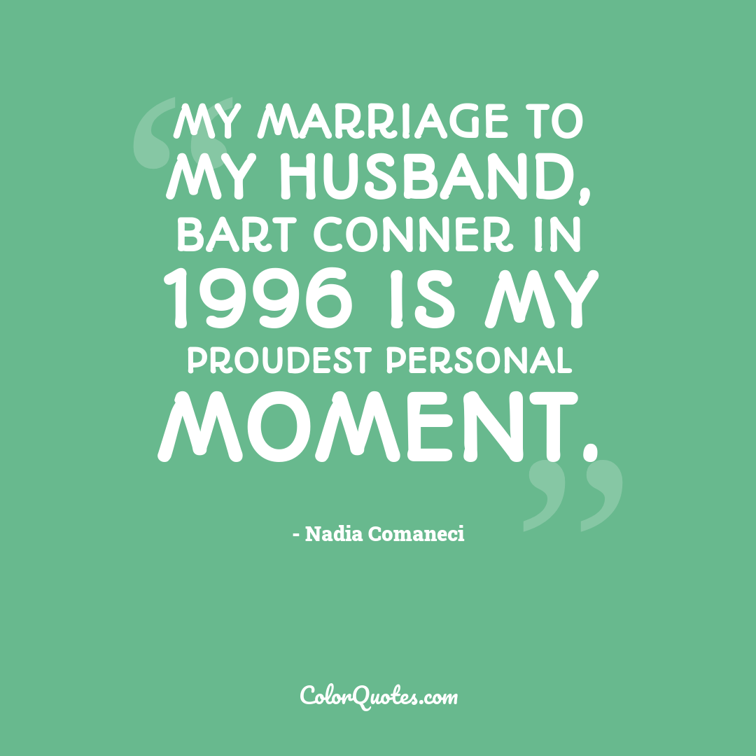 My marriage to my husband, Bart Conner in 1996 is my proudest personal moment.