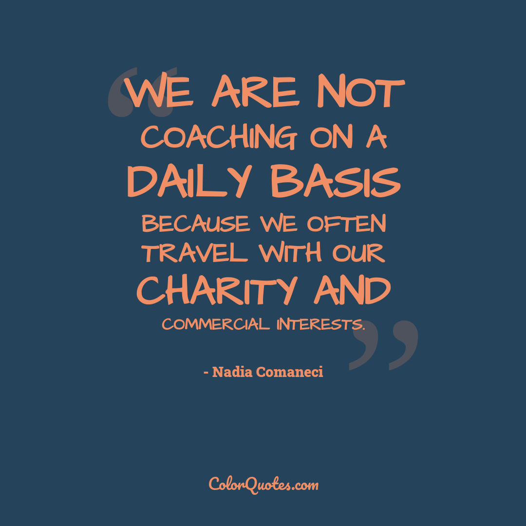 We are not coaching on a daily basis because we often travel with our charity and commercial interests.