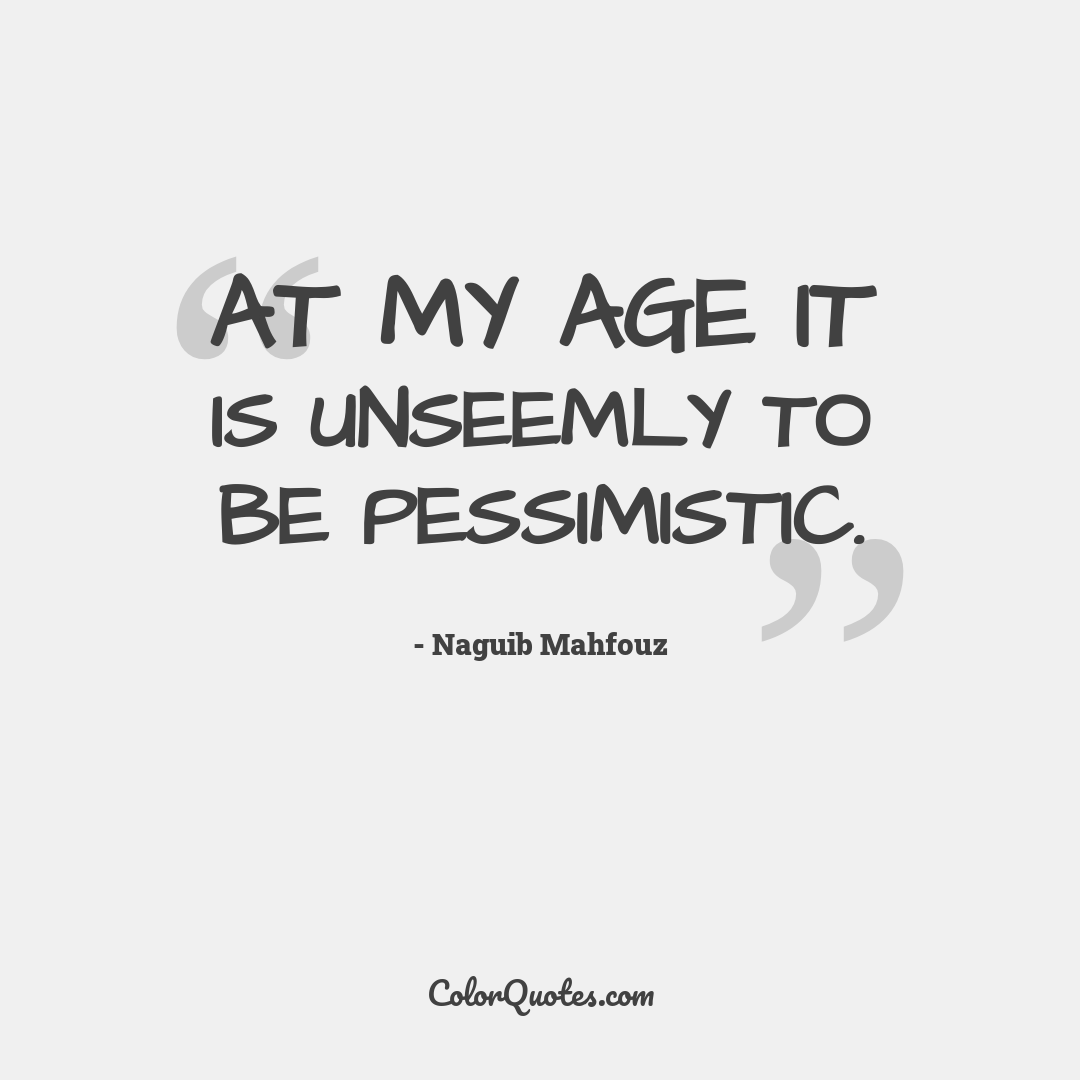 At my age it is unseemly to be pessimistic.