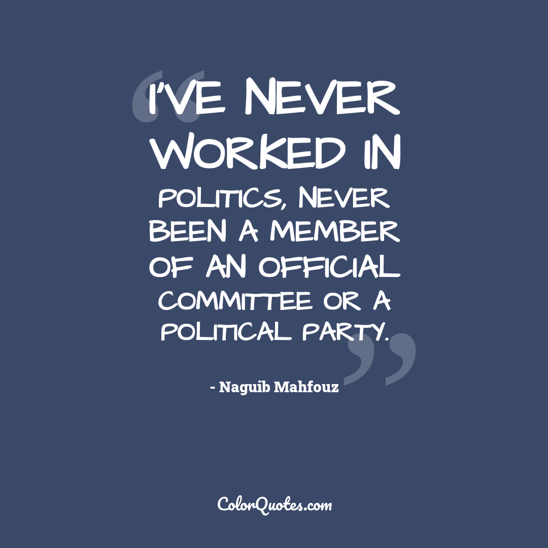 I've never worked in politics, never been a member of an official committee or a political party.