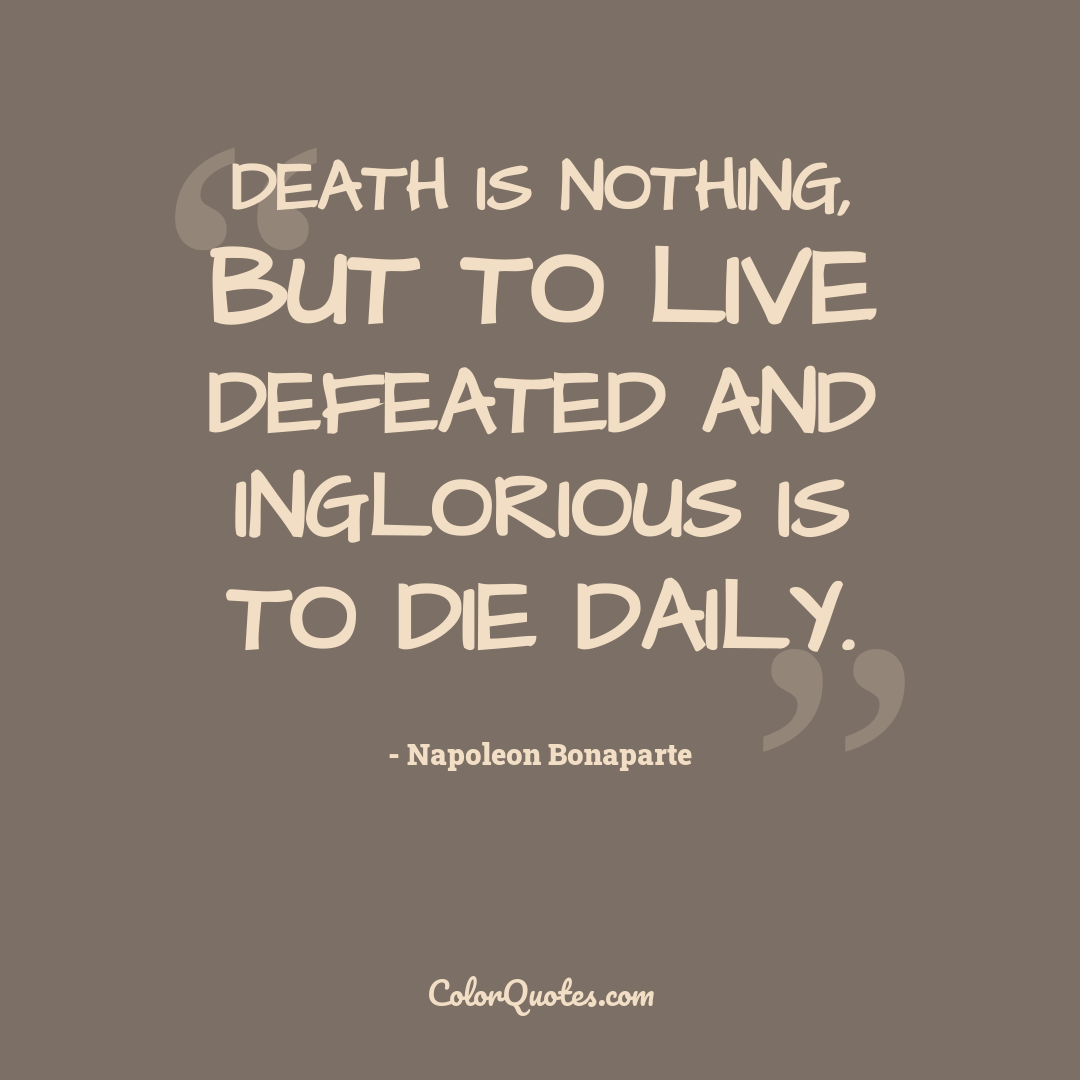 Death is nothing, but to live defeated and inglorious is to die daily.