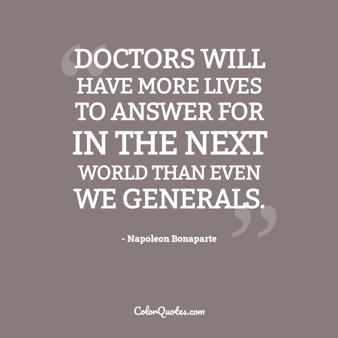 Doctors will have more lives to answer for in the next world than even we generals. by Napoleon Bonaparte