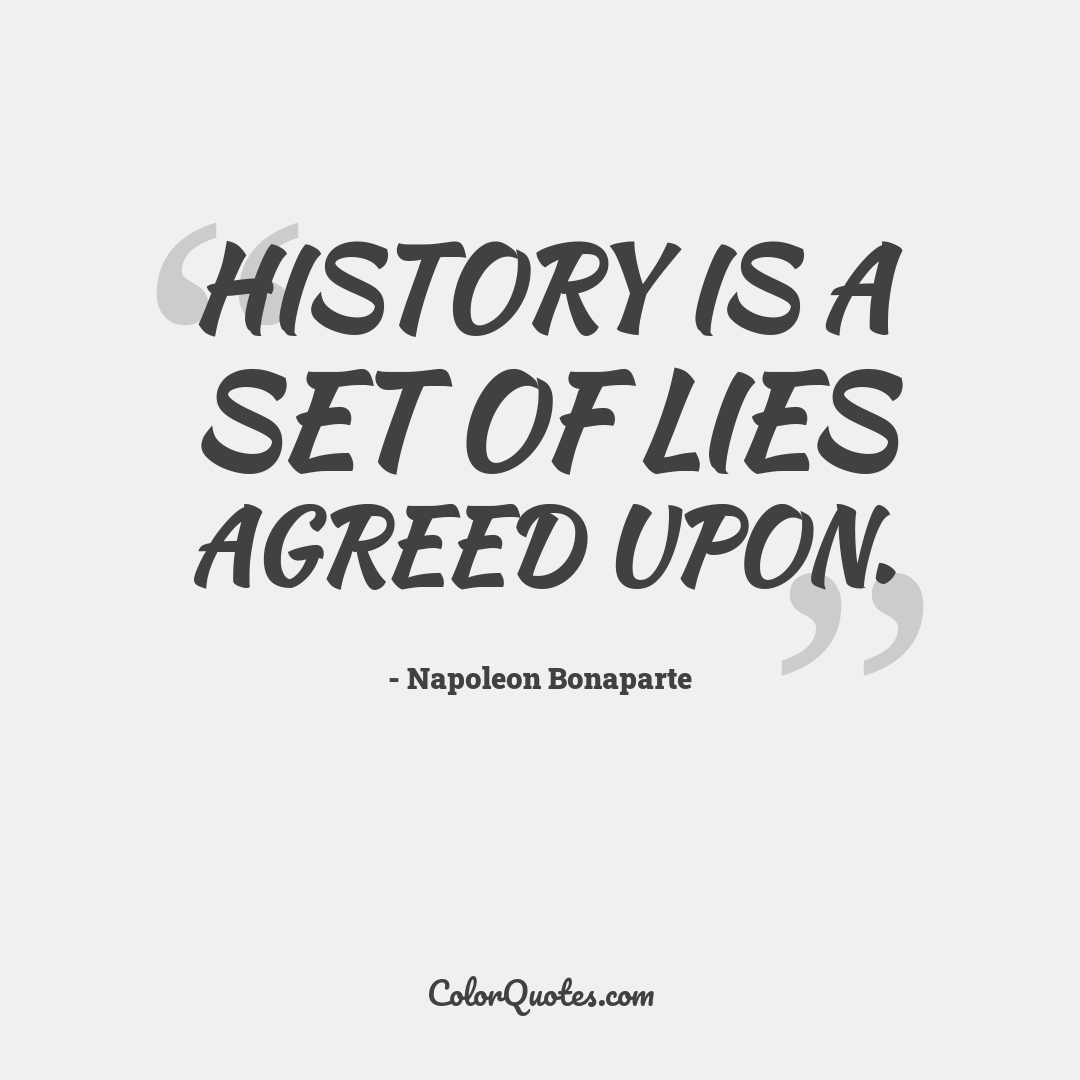 History is a set of lies agreed upon.