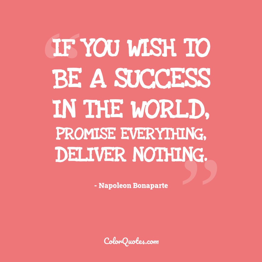 If you wish to be a success in the world, promise everything, deliver nothing.