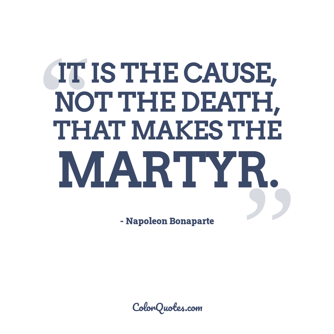 It is the cause, not the death, that makes the martyr.