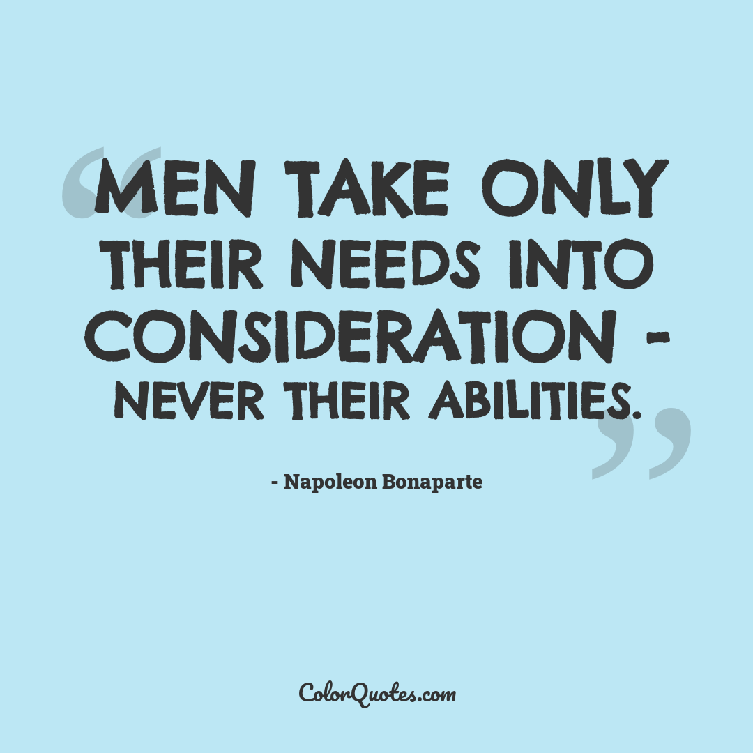 Men take only their needs into consideration - never their abilities.