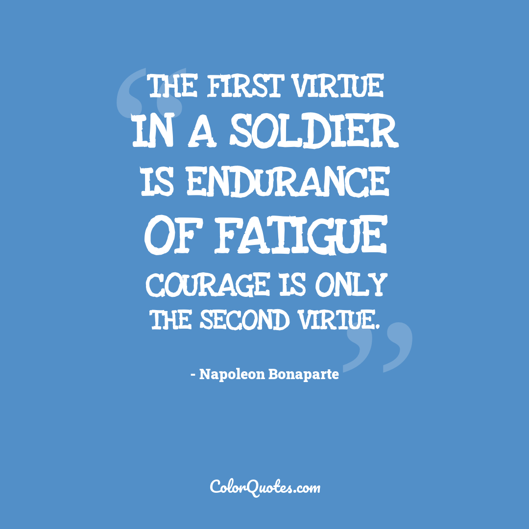 The first virtue in a soldier is endurance of fatigue courage is only the second virtue.
