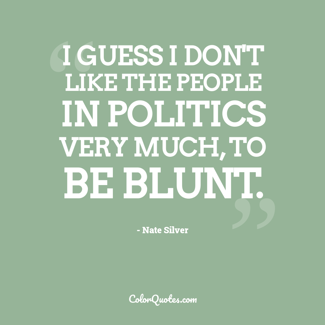 I guess I don't like the people in politics very much, to be blunt.
