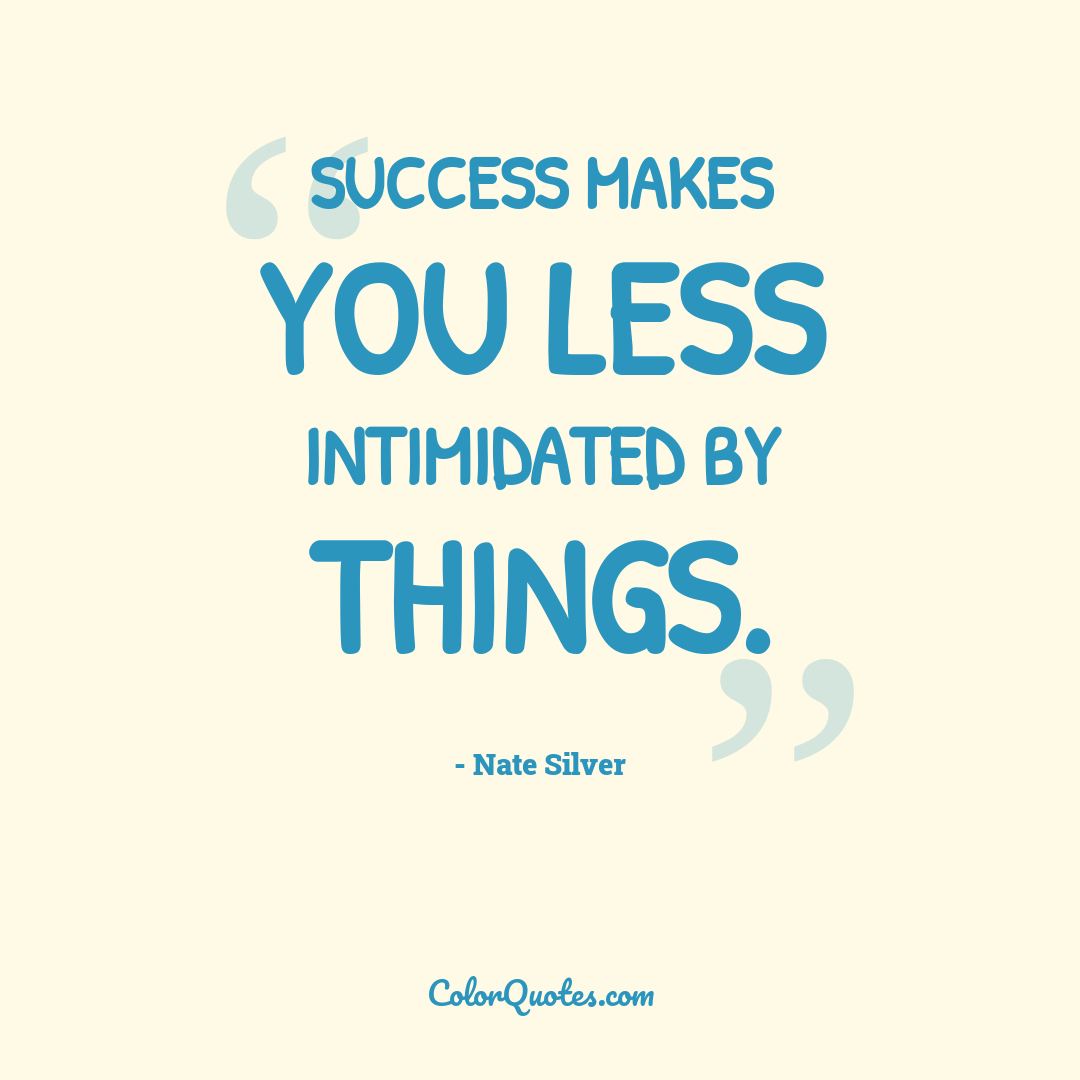 Success makes you less intimidated by things.