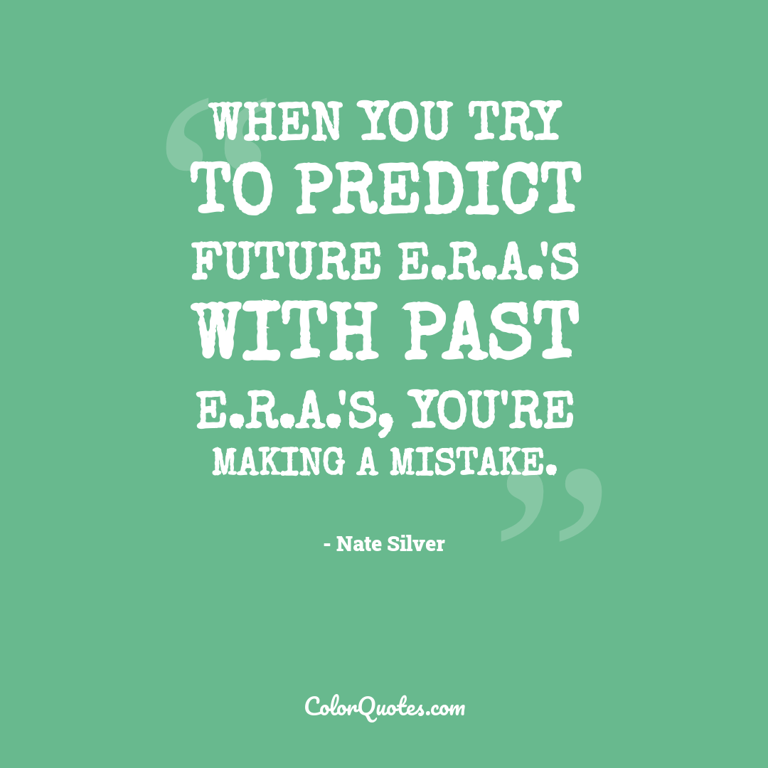 When you try to predict future E.R.A.'s with past E.R.A.'s, you're making a mistake.
