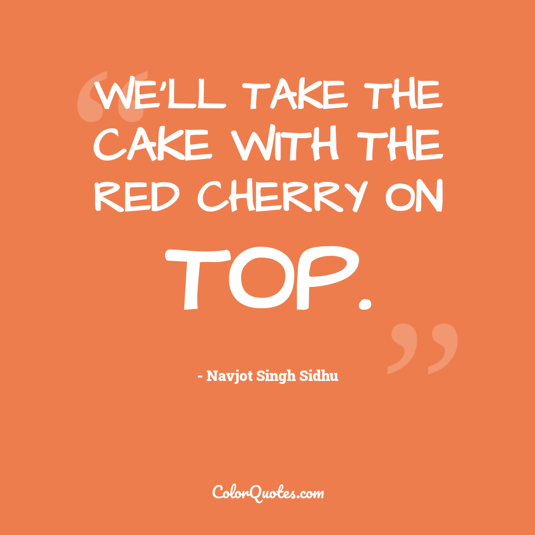 We'll take the cake with the red cherry on top.