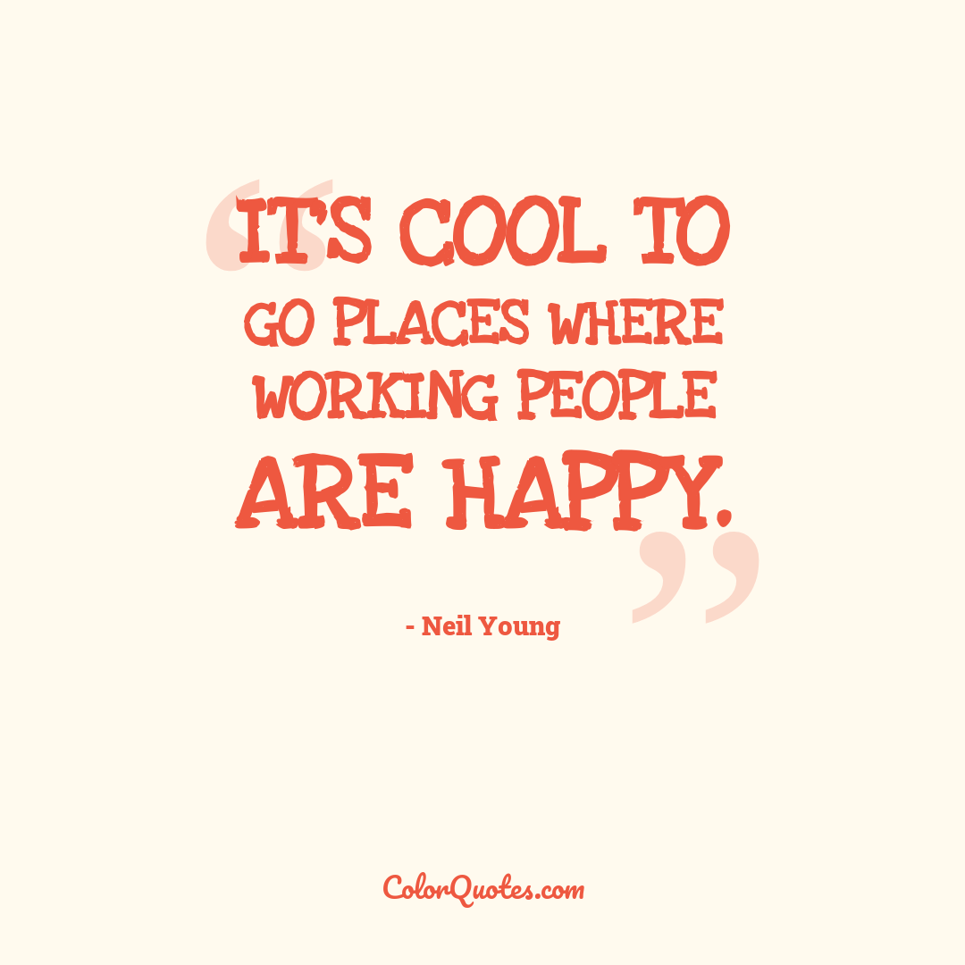 It's cool to go places where working people are happy.