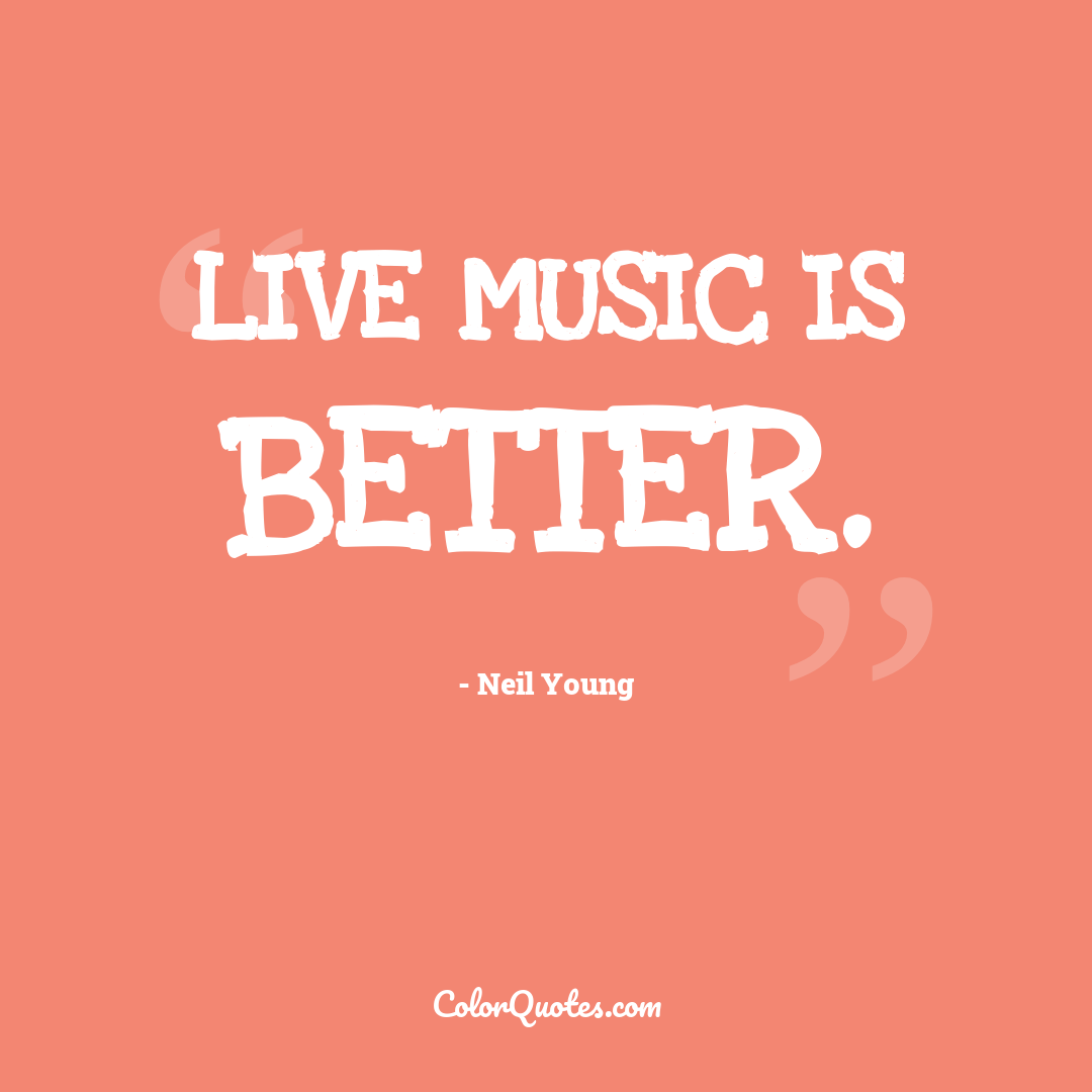 Live music is better.