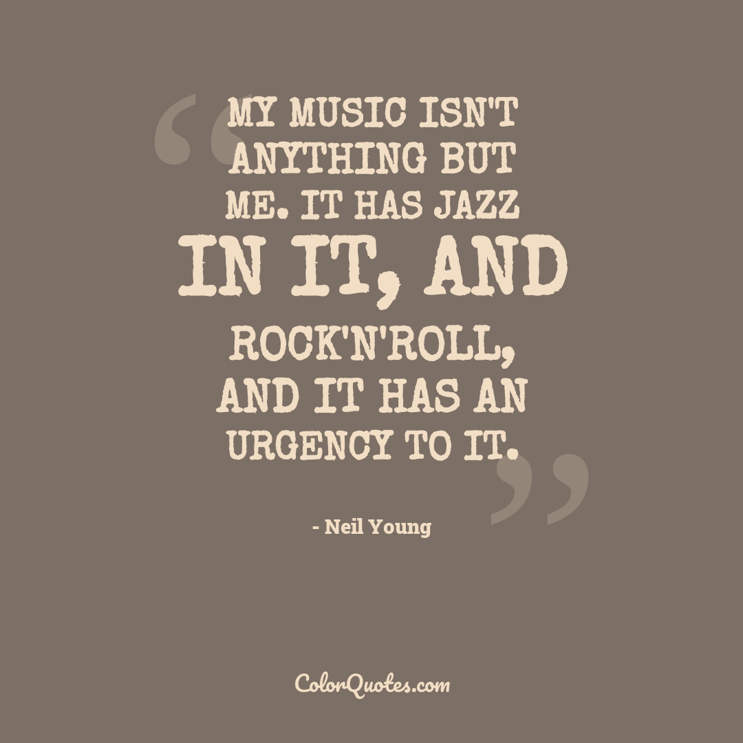 My music isn't anything but me. It has jazz in it, and rock'n'roll, and it has an urgency to it.